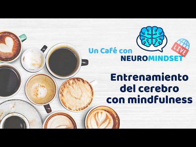 [Café con Neuromindset] Mindfulness y el entrenamiento del cerebro